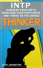 """INTP: Harness Your Gifts, Overcome Your Kryptonite and Thrive As The Genius """"Thinker"""": The Ultimate Guide To The INTP Personality Type by Dan Johnston"""