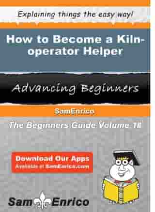 How to Become a Kiln-operator Helper: How to Become a Kiln-operator Helper by Kathe Thibodeau