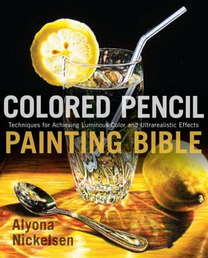 Colored Pencil Painting Bible Techniques for Achieving Luminous Color and Ultrarealistic Effects