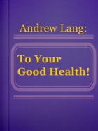 To Your Good Health! by Andrew Lang