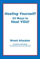 Healing Yourself! 23 Ways to Heal YOU! by Brent Atwater