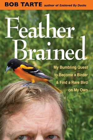 Feather Brained My Bumbling Quest to Become a Birder and Find a Rare Bird on My Own