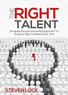 The Right Talent: The Agility-Focused Interviewing Approach(TM) to Hiring the Right Candidate Every Time by Steven Lock