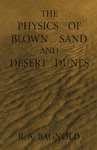 The Physics of Blown Sand and Desert Dunes by Ralph Bagnold