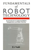 Fundamentals of Robot Technology: An Introduction to Industrial Robots, Teleoperators and Robot Vehicles by D.J. Todd