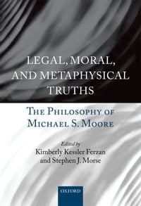 Legal, Moral, and Metaphysical Truths: The Philosophy of Michael S. Moore