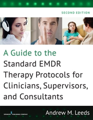 A Guide to the Standard EMDR Therapy Protocols for Clinicians, Supervisors, and Consultants, Second Edition by Andrew M. Leeds, PhD