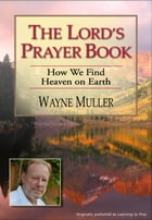 The Lord's Prayer Book: How We Find Heaven on Earth by Wayne Muller