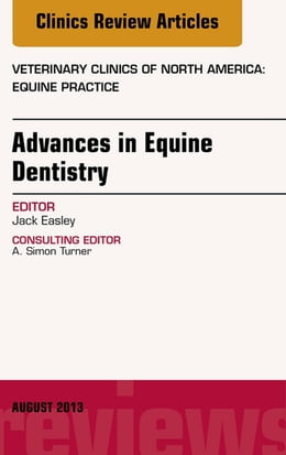 Book Advances in Equine Dentistry, An Issue of Veterinary Clinics: Equine Practice, E-Book by Jack Easley, DVM, MS, DABVP (Equine)