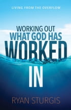 Working Out What God Has Worked In: Living From the Overflow by Ryan Sturgis