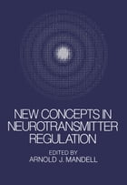 New Concepts in Neurotransmitter Regulation: Proceedings of a Symposium on Drug Abuse and Metabolic Regulation of Neurotransmitters held in La Jo by A. Mandell