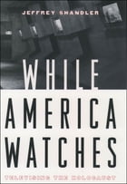 While America Watches: Televising the Holocaust by Jeffrey Shandler