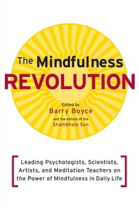 The Mindfulness Revolution: Leading Psychologists, Scientists, Artists, and Meditatiion Teachers on…