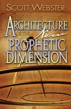 The Architecture of the New Prophetic Dimension by Scott Webster