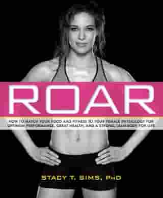 ROAR: How to Match Your Food and Fitness to Your Unique Female Physiology for Optimum Performance, Great Health, and a Strong, Lean Body for Life by Stacy Sims