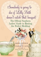 Somebody Is Going to Die if Lilly Beth Doesn't Catch That Bouquet: The Official Southern Ladies' Guide to Hosting the Perfect Wedding by Gayden Metcalfe
