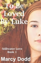 To Be Loved by Luke: Stillwater Love, Book 1, #1 by Marcy Dodd