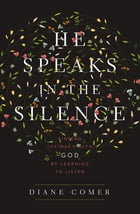 He Speaks in the Silence: Finding Intimacy with God by Learning to Listen by Diane Comer