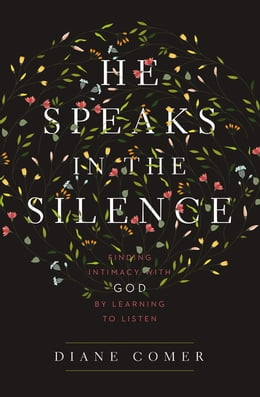 Book He Speaks in the Silence: Finding Intimacy with God by Learning to Listen by Diane Comer