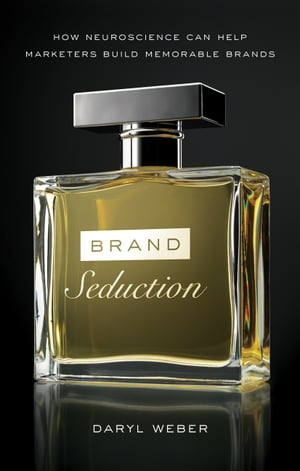 Brand Seduction: How Neuroscience Can Help Marketers Build Memorable Brands