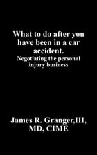 What to do after you have been in a car accident.: Negotiating the personal injury business by Granger III MD