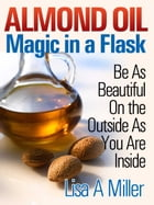 Almond Oil - Magic in a Flask: Be As Beautiful On the Outside As You Are Inside by Lisa A. Miller