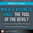 When Is Business Email the Tool of the Devil: Communicating Well Through This Overlooked Medium by William S. Kane