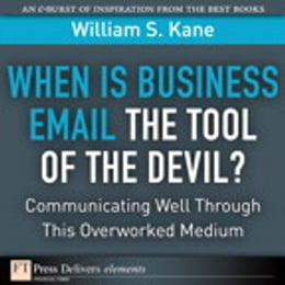 Book When Is Business Email the Tool of the Devil: Communicating Well Through This Overlooked Medium by William S. Kane