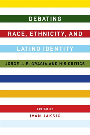 Debating Race,  Ethnicity,  and Latino Identity Jorge J. E. Gracia and His Critics