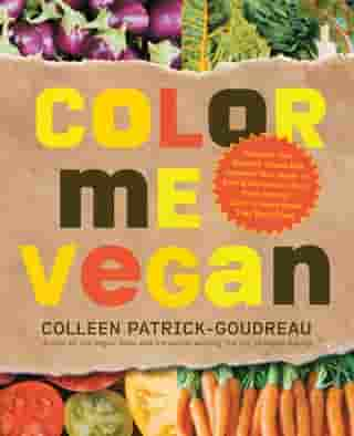 Color Me Vegan: Maximize Your Nutrient Intake and Optimize Your Health by Eating Antioxidant-Rich, Fiber-Packed, Col: Maximize Your Nutrient Intake and Optimize Your Health by Eating Antioxidant-Rich, Fiber-Packed, Col de Colleen Patrick-Goudreau