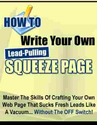 How to Write Your Own Lead-Pulling Squeeze Page: Master the Skills of Crafting Your Own Web Page that Sucks Fresh Leads Like a Vacuum... Without the  by Thrivelearning Institute Library