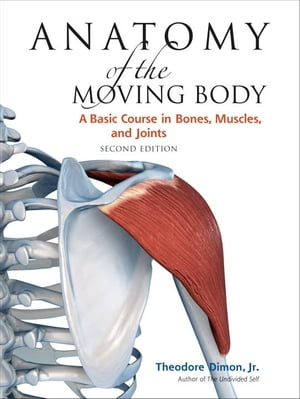 Anatomy of the Moving Body,  Second Edition A Basic Course in Bones,  Muscles,  and Joints