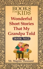 Wonderful short stories that my Grandpa told: Books for kids, #2 by Mr. Magisto Thousand