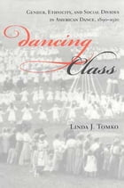 Dancing Class: Gender, Ethnicity, and Social Divides in American Dance, 1890-1920 by Linda J. Tomko