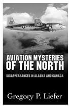Aviation Mysteries of the North: Disappearances in Alaska and Canada by Gregory Liefer
