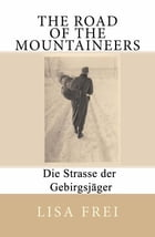 The Road of the Mountaineers: Die Strasse der Gebirgsjager by Lisa Frei