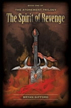 The Atonement Trilogy: The Spirit of Revenge by Bryan Gifford