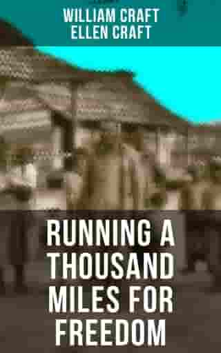 RUNNING A THOUSAND MILES FOR FREEDOM: Incredible Escape of William & Ellen Craft from the Notorious Southern Slavery by William Craft