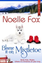 Blame it on Mistletoe: North Pole, Alaska #1 by Noelle Fox