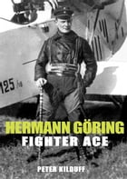 Herman Goring Fighter Ace: The World War I Career of German's Most Infamous Airman by Peter Kilduff