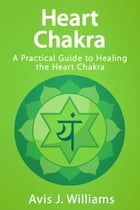 Heart Chakra: A Practical Guide to Healing the Heart Chakra by Avis J. Williams