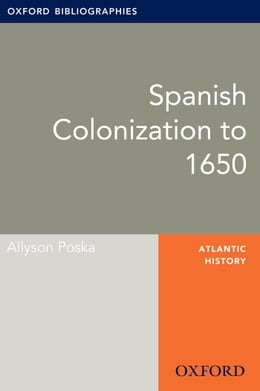 Book Spanish Colonization to 1650: Oxford Bibliographies Online Research Guide by Allyson Poska
