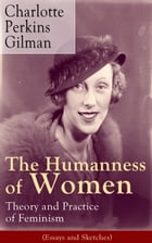 The Humanness of Women: Theory and Practice of Feminism (Essays and Sketches): Studies and thoughts by the famous American writer, feminist, social re by Charlotte Perkins Gilman