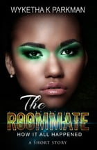 The Roommate: How It All Happened: A Short Story by Wyketha K Parkman