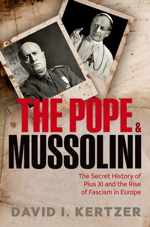 The Pope and Mussolini The Secret History of Pius XI and the Rise of Fascism in Europe