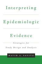 Interpreting Epidemiologic Evidence: Strategies for Study Design & Analysis by David A. Savitz