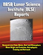 NASA Lunar Science Institute (NLSI) Reports - Research into Polar Water, Dust and Atmosphere, Moon Origin and Evolution, Astrophysics, Training and Ou by Progressive Management