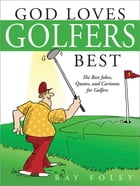 God Loves Golfers Best: The Best Jokes, Quotes, and Cartoons for Golfers