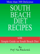 More than 300 Delicious South Beach Diet Recipes: with Simple Guide on South Beach Diet by Prof. Tim Bachwich