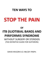 Ten Ways to Stop the Pain of ITB (Iliotibial Band) and Piriformis Syndrome.: The Definitive Guide for Sufferers by David Wilson